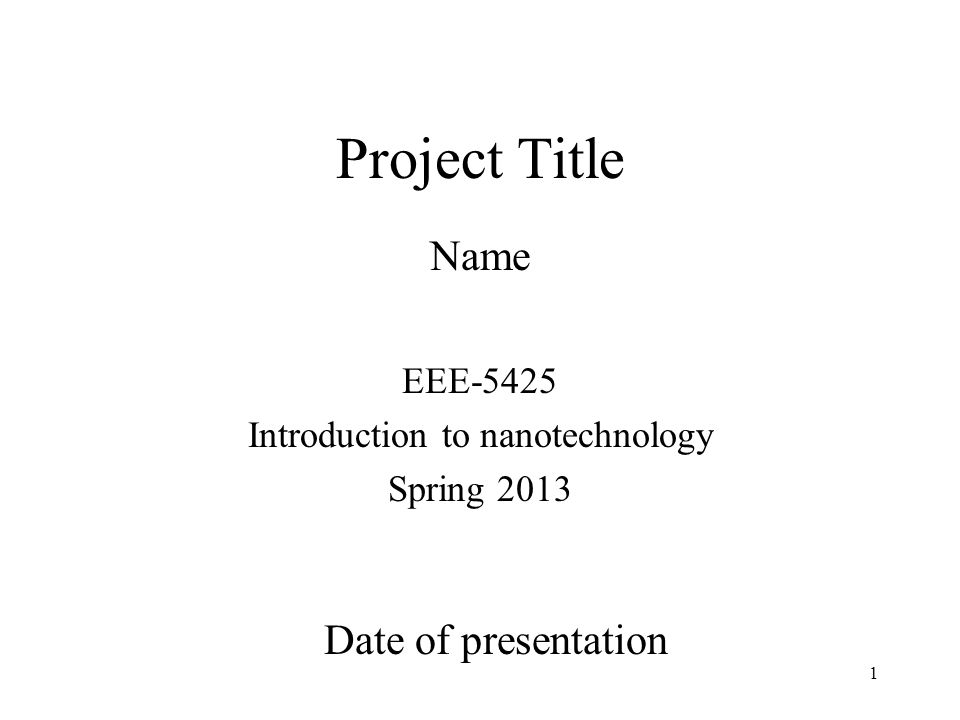 1 Project Title Name Date of presentation EEE-5425 Introduction to nanotechnology Spring 2013