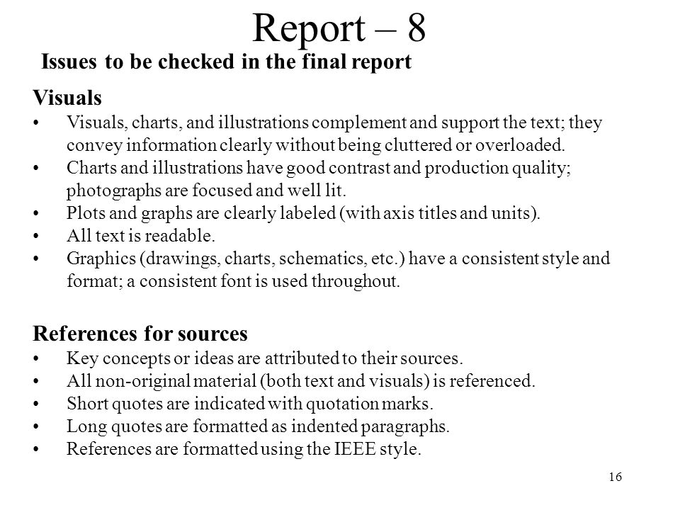 16 Report – 8 Issues to be checked in the final report Visuals Visuals, charts, and illustrations complement and support the text; they convey information clearly without being cluttered or overloaded.
