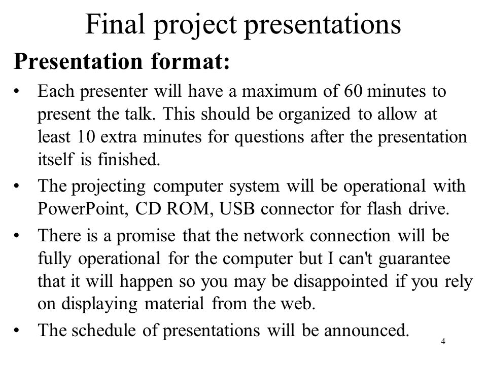 4 Final project presentations Presentation format: Each presenter will have a maximum of 60 minutes to present the talk.