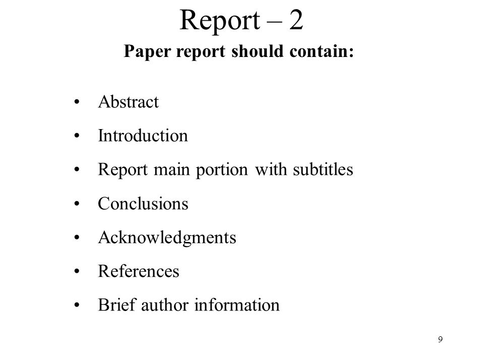 9 Report – 2 Abstract Introduction Report main portion with subtitles Conclusions Acknowledgments References Brief author information Paper report should contain:
