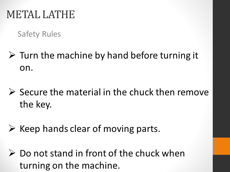METAL LATHE Safety Rules  Turn the machine by hand before turning it on.  Secure the material in the chuck then remove the key.  Keep hands clear o