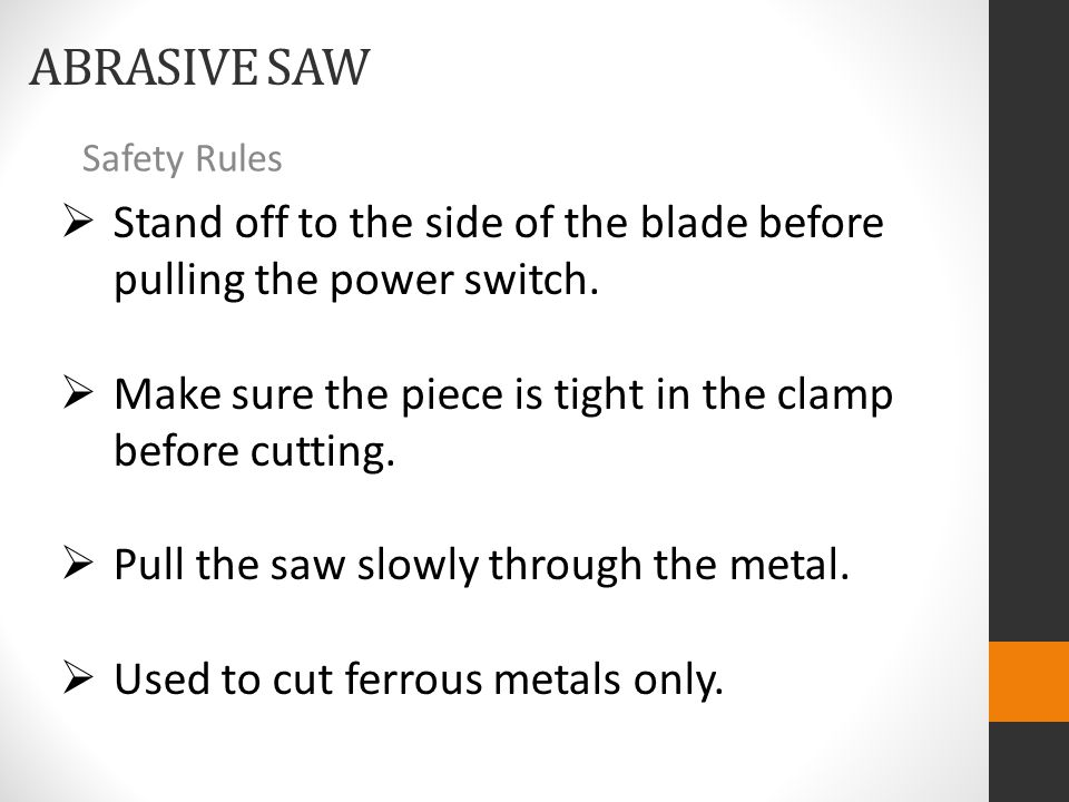 ABRASIVE SAW Safety Rules  Stand off to the side of the blade before pulling the power switch.