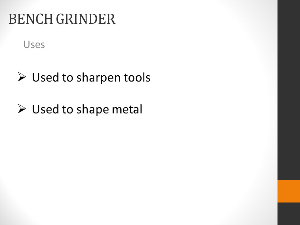BENCH GRINDER Uses  Used to sharpen tools  Used to shape metal