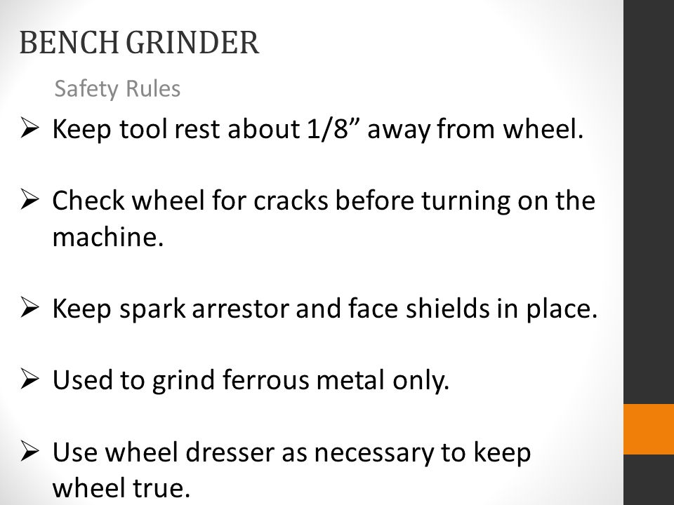 BENCH GRINDER Safety Rules  Keep tool rest about 1/8 away from wheel.