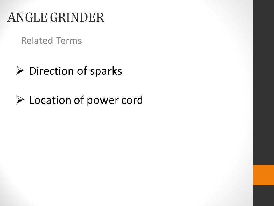 ANGLE GRINDER Related Terms  Direction of sparks  Location of power cord
