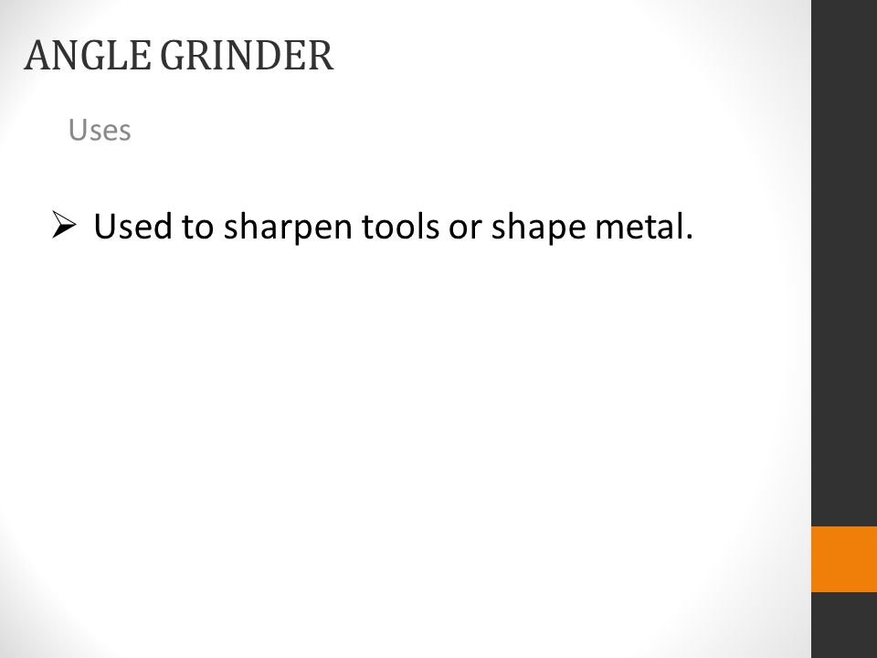 ANGLE GRINDER Uses  Used to sharpen tools or shape metal.