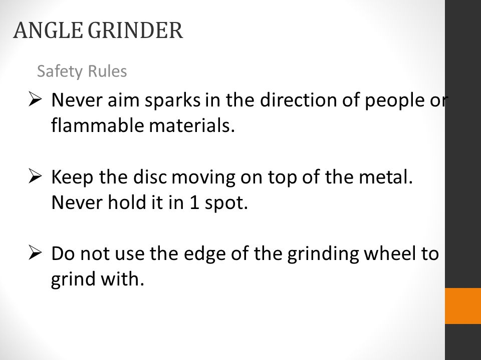 ANGLE GRINDER Safety Rules  Never aim sparks in the direction of people or flammable materials.  Keep the disc moving on top of the metal. Never hol