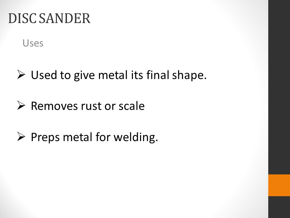 DISC SANDER Uses  Used to give metal its final shape.  Removes rust or scale  Preps metal for welding.