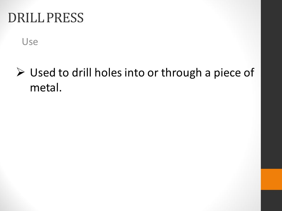 DRILL PRESS Use  Used to drill holes into or through a piece of metal.