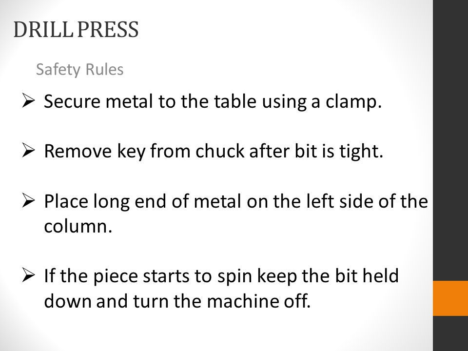 DRILL PRESS Safety Rules  Secure metal to the table using a clamp.