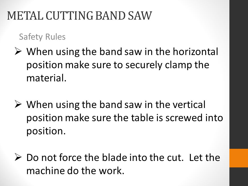 METAL CUTTING BAND SAW Safety Rules  When using the band saw in the horizontal position make sure to securely clamp the material.  When using the ba