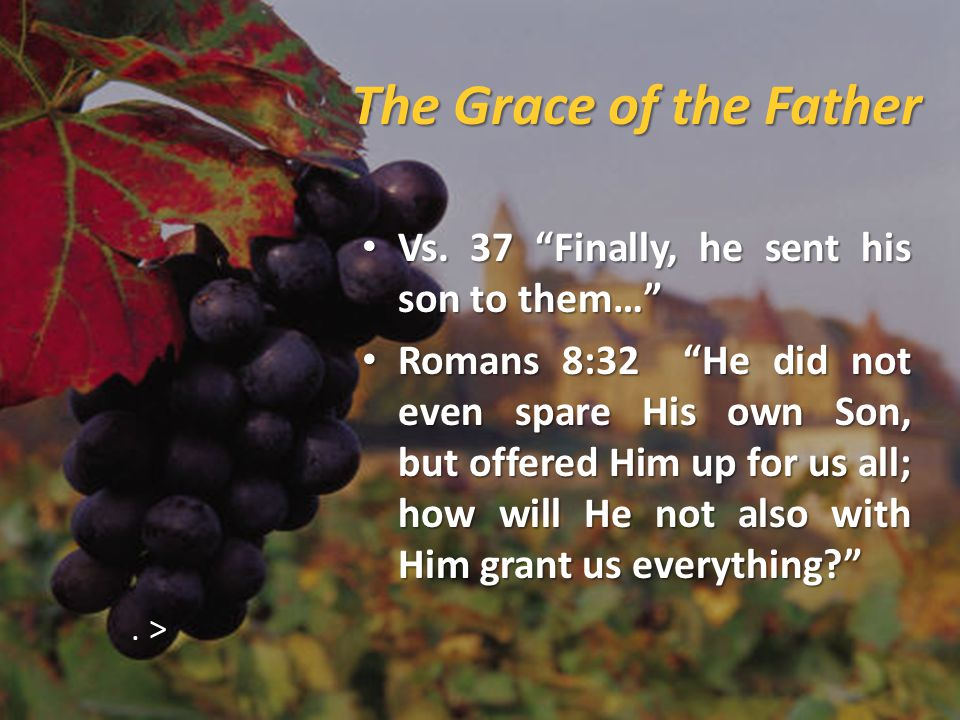 The Grace of the Father Vs.37 Finally, he sent his son to them… Vs.
