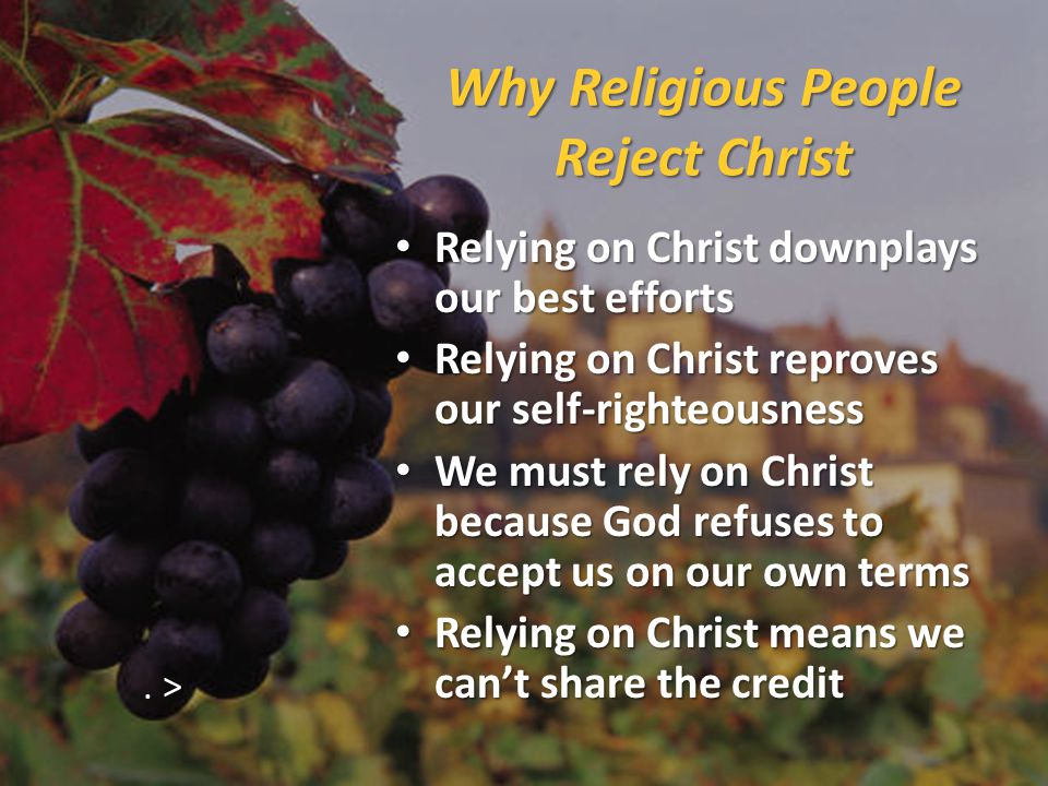 Why Religious People Reject Christ Relying on Christ downplays our best efforts Relying on Christ downplays our best efforts Relying on Christ reproves our self-righteousness Relying on Christ reproves our self-righteousness We must rely on Christ because God refuses to accept us on our own terms We must rely on Christ because God refuses to accept us on our own terms Relying on Christ means we can't share the credit Relying on Christ means we can't share the credit.