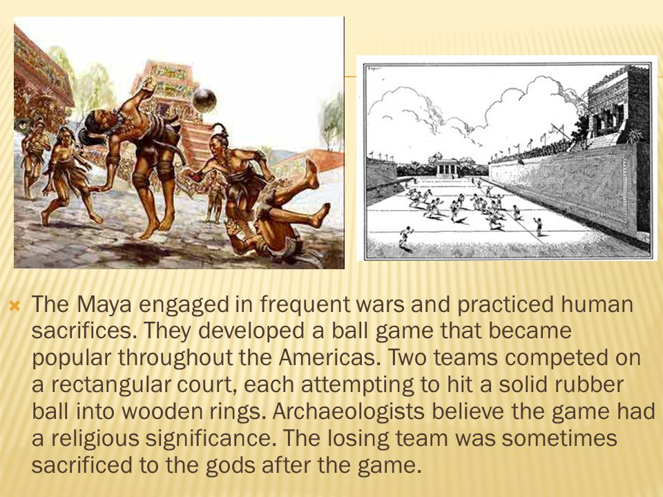  The Maya engaged in frequent wars and practiced human sacrifices.