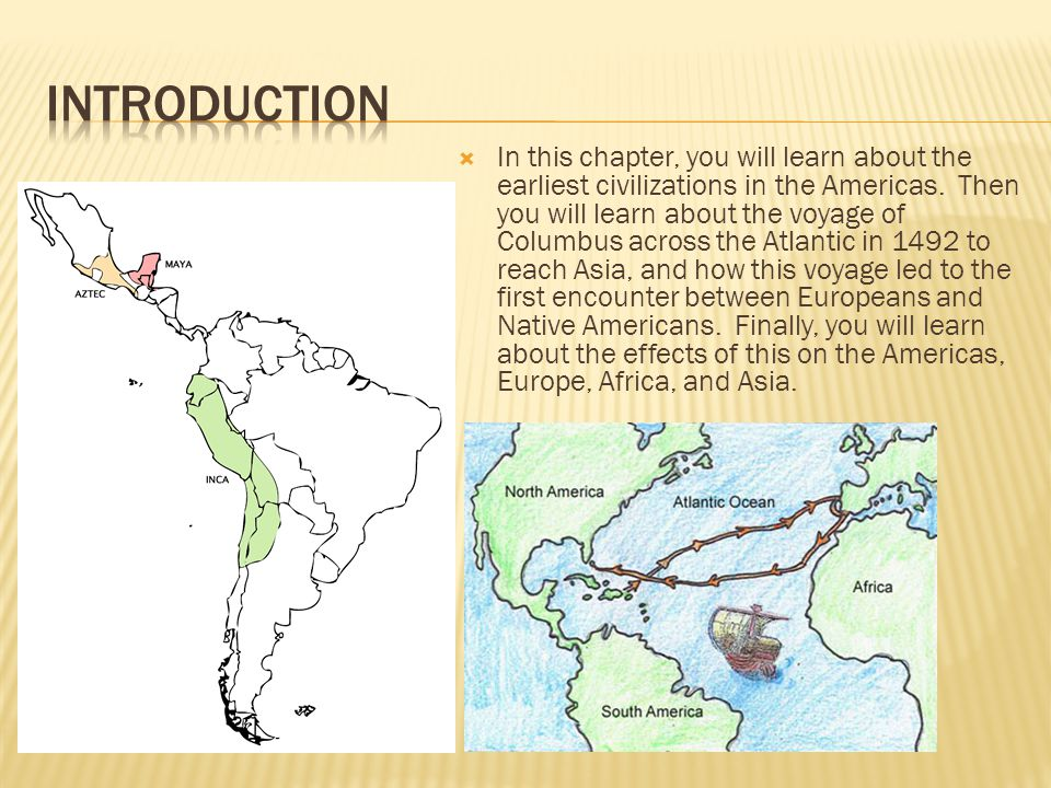  In this chapter, you will learn about the earliest civilizations in the Americas. Then you will learn about the voyage of Columbus across the Atlant