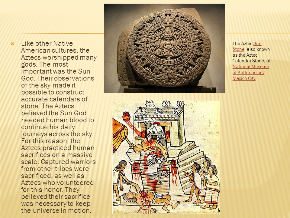  Like other Native American cultures, the Aztecs worshipped many gods. The most important was the Sun God. Their observations of the sky made it poss