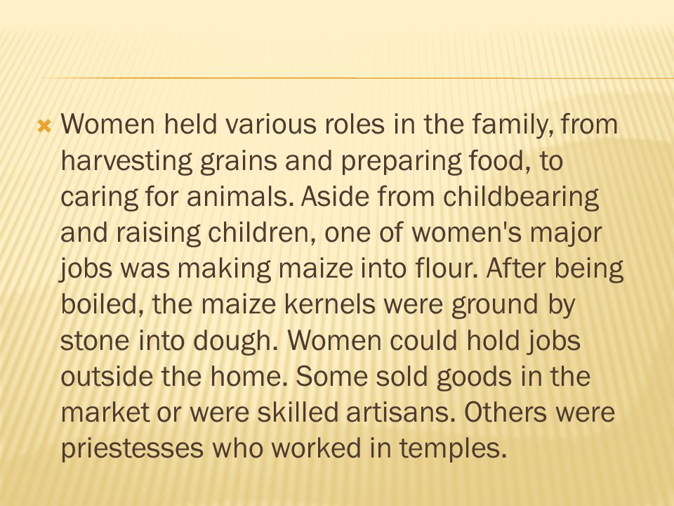  Women held various roles in the family, from harvesting grains and preparing food, to caring for animals. Aside from childbearing and raising childr