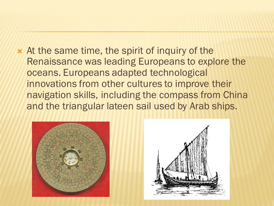  At the same time, the spirit of inquiry of the Renaissance was leading Europeans to explore the oceans. Europeans adapted technological innovations