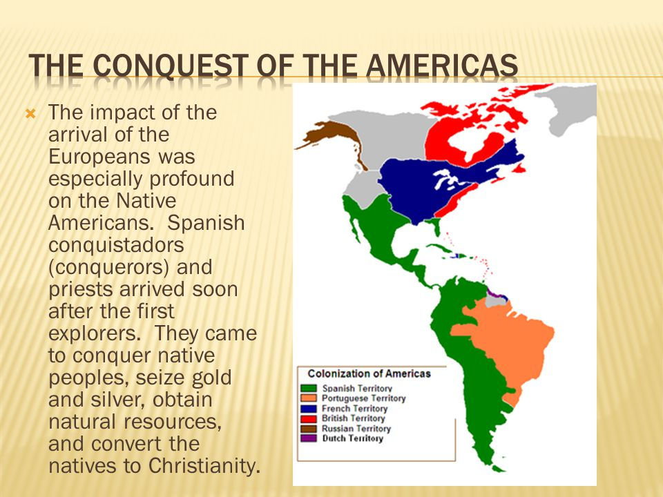  The impact of the arrival of the Europeans was especially profound on the Native Americans. Spanish conquistadors (conquerors) and priests arrived s