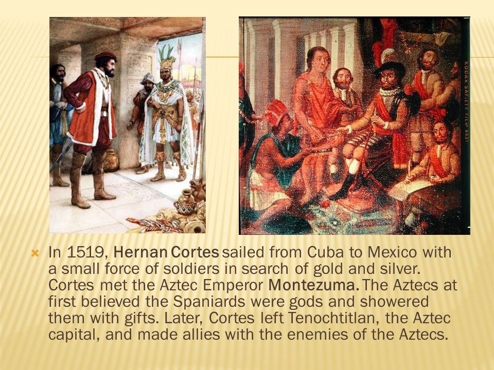  In 1519, Hernan Cortes sailed from Cuba to Mexico with a small force of soldiers in search of gold and silver.