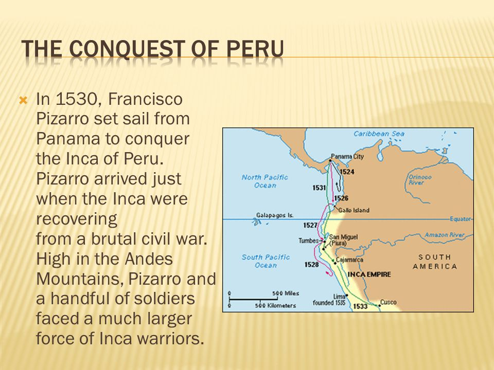  In 1530, Francisco Pizarro set sail from Panama to conquer the Inca of Peru. Pizarro arrived just when the Inca were recovering from a brutal civil