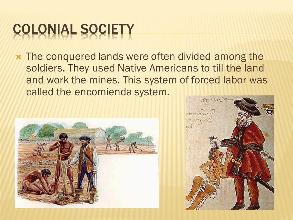  The conquered lands were often divided among the soldiers. They used Native Americans to till the land and work the mines. This system of forced lab