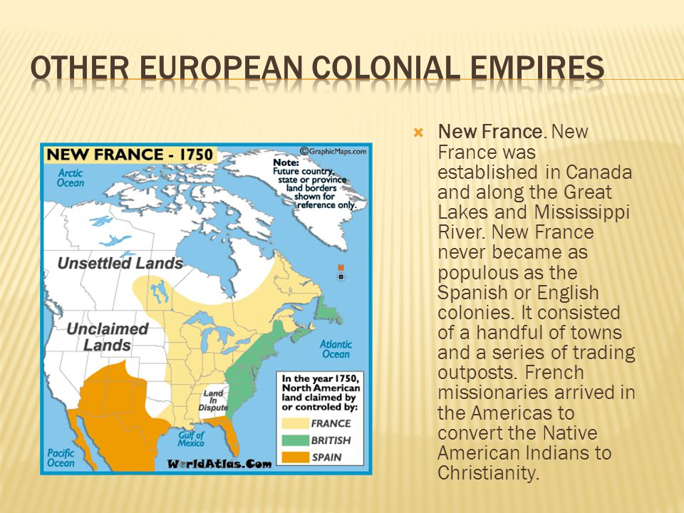 New France. New France was established in Canada and along the Great Lakes and Mississippi River. New France never became as populous as the Spanish