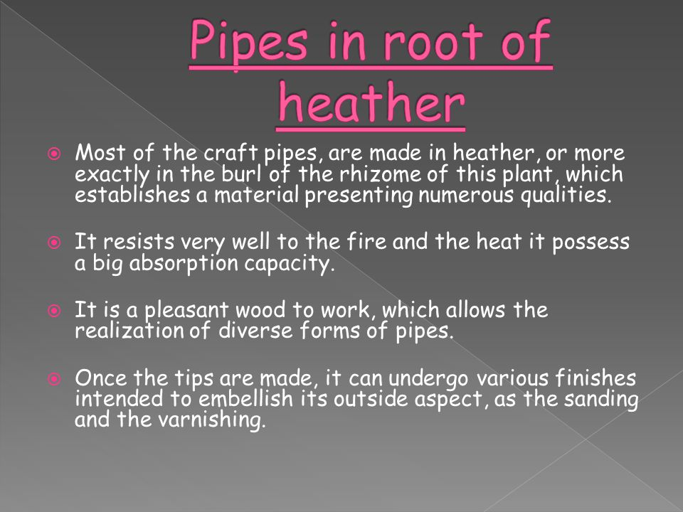  Most of the craft pipes, are made in heather, or more exactly in the burl of the rhizome of this plant, which establishes a material presenting nume
