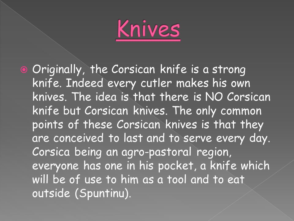  Originally, the Corsican knife is a strong knife. Indeed every cutler makes his own knives. The idea is that there is NO Corsican knife but Corsican