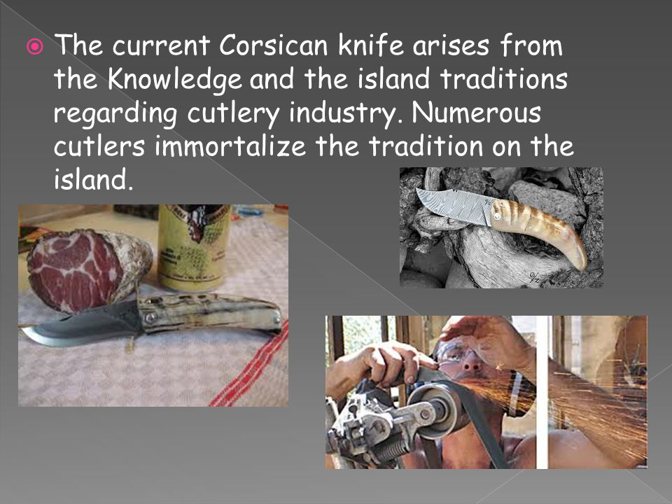  The current Corsican knife arises from the Knowledge and the island traditions regarding cutlery industry. Numerous cutlers immortalize the traditio