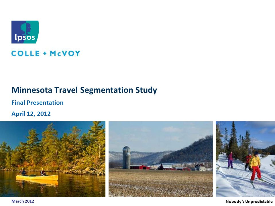 Minnesota Travel Segmentation Study | March 2012 Study Objectives  Measure past visitation to Minnesota, as well as key competitor states and regions;  Measure interest in and intent to travel to Minnesota in the future;  Evaluate important travel characteristics among target populations, such as travel party composition, average number of overnight stay leisure trips taken, average spend on leisure travel in the past year, anticipated leisure travel in the coming year; etc.