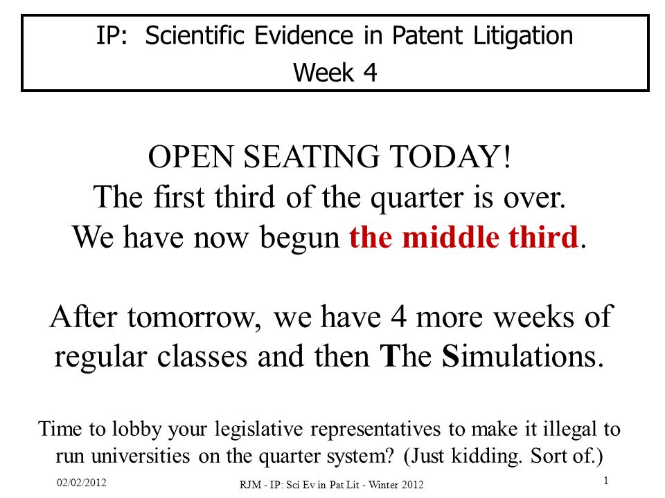 02/02/2012 RJM - IP: Sci Ev in Pat Lit - Winter 2012 1 IP: Scientific Evidence in Patent Litigation Week 4 OPEN SEATING TODAY! The first third of the