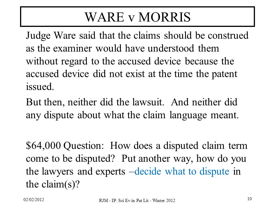 02/02/2012 RJM - IP: Sci Ev in Pat Lit - Winter 2012 10 WARE v MORRIS Judge Ware said that the claims should be construed as the examiner would have understood them without regard to the accused device because the accused device did not exist at the time the patent issued.