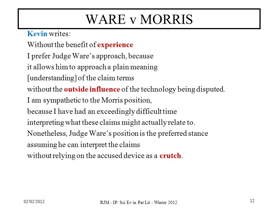 02/02/2012 RJM - IP: Sci Ev in Pat Lit - Winter 2012 12 WARE v MORRIS Kevin writes: Without the benefit of experience I prefer Judge Ware's approach,