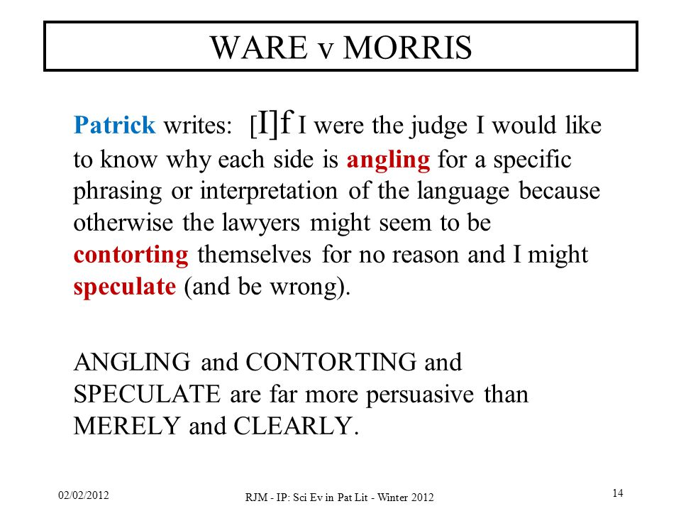 02/02/2012 RJM - IP: Sci Ev in Pat Lit - Winter 2012 14 WARE v MORRIS Patrick writes: [ I]f I were the judge I would like to know why each side is angling for a specific phrasing or interpretation of the language because otherwise the lawyers might seem to be contorting themselves for no reason and I might speculate (and be wrong).