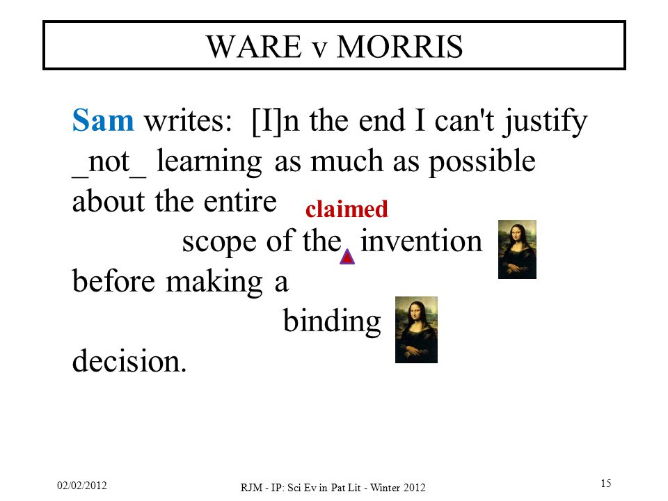 02/02/2012 RJM - IP: Sci Ev in Pat Lit - Winter 2012 15 WARE v MORRIS Sam writes: [I]n the end I can t justify _not_ learning as much as possible about the entire scope of the invention before making a binding decision.