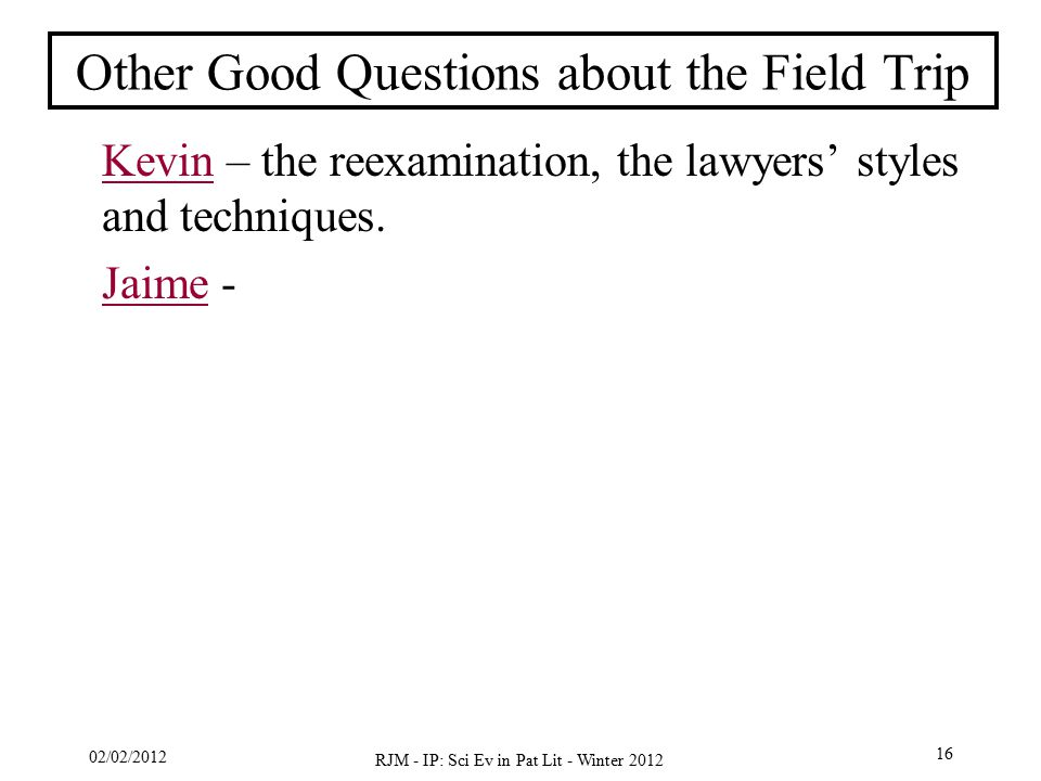 02/02/2012 RJM - IP: Sci Ev in Pat Lit - Winter 2012 16 Other Good Questions about the Field Trip KevinKevin – the reexamination, the lawyers' styles and techniques.