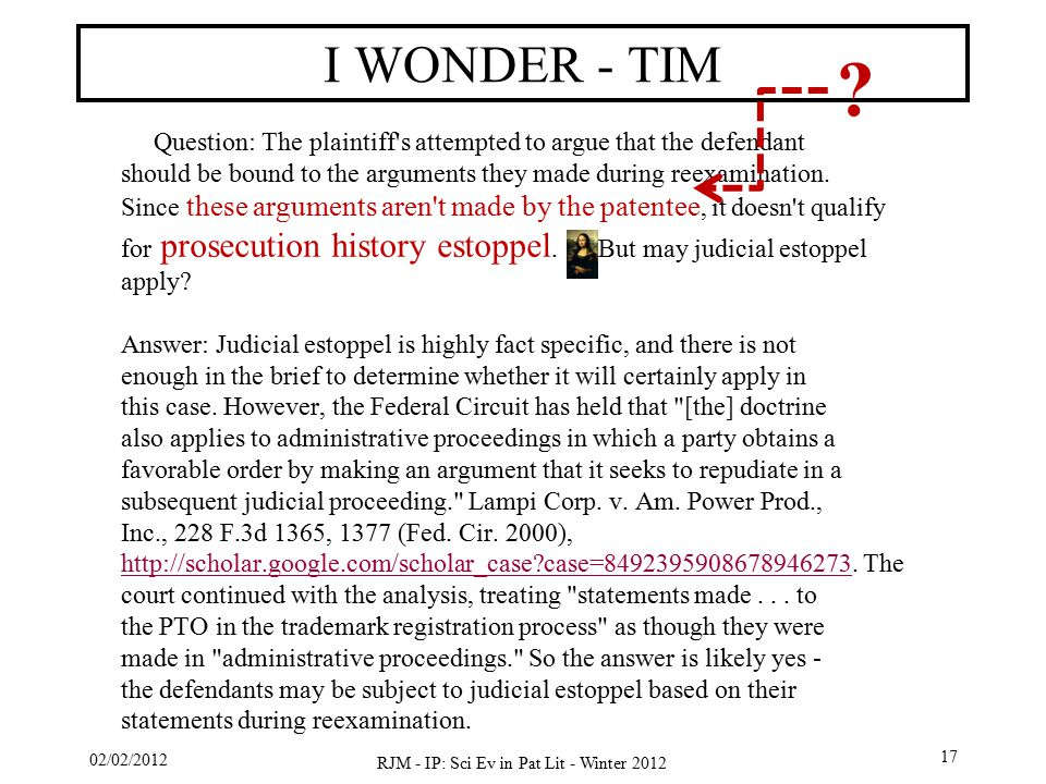 02/02/2012 RJM - IP: Sci Ev in Pat Lit - Winter 2012 17 I WONDER - TIM Question: The plaintiff s attempted to argue that the defendant should be bound to the arguments they made during reexamination.