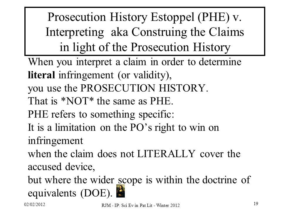 02/02/2012 RJM - IP: Sci Ev in Pat Lit - Winter 2012 19 Prosecution History Estoppel (PHE) v. Interpreting aka Construing the Claims in light of the P