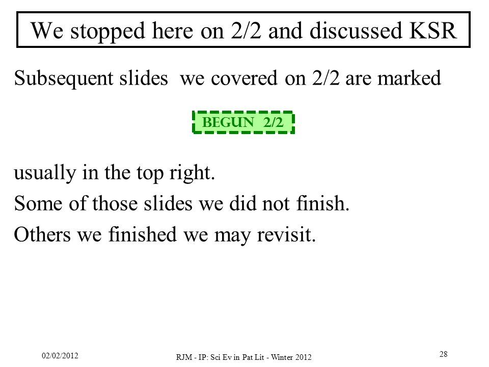 02/02/2012 RJM - IP: Sci Ev in Pat Lit - Winter 2012 28 We stopped here on 2/2 and discussed KSR Subsequent slides we covered on 2/2 are marked usuall