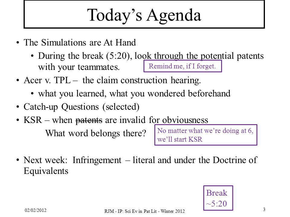 02/02/2012 RJM - IP: Sci Ev in Pat Lit - Winter 2012 3 Today's Agenda The Simulations are At Hand During the break (5:20), look through the potential patents with your teammates.