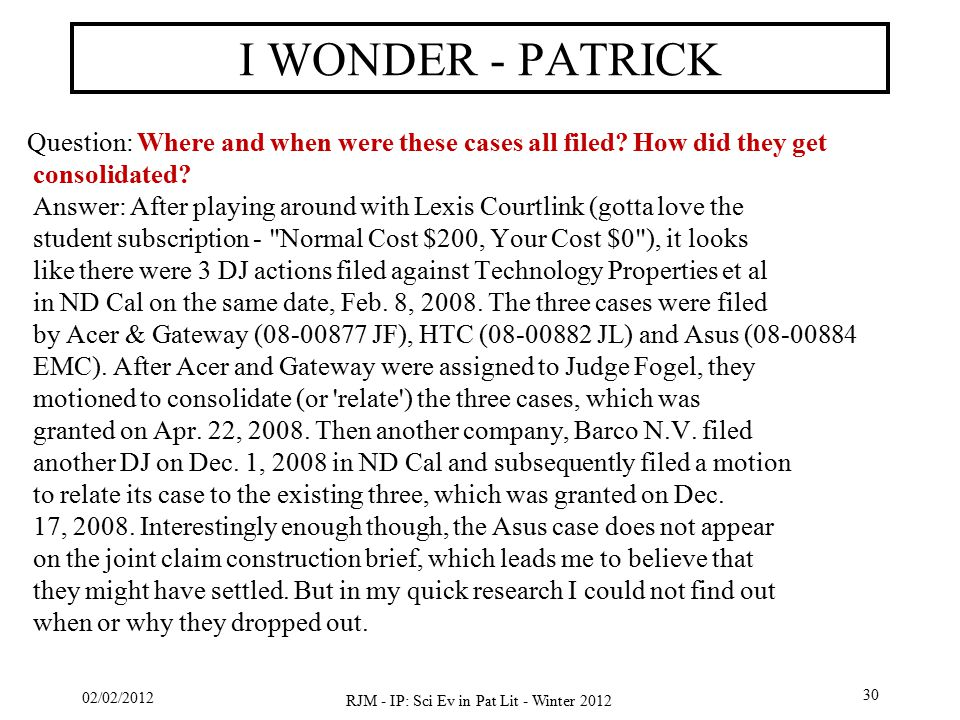 02/02/2012 RJM - IP: Sci Ev in Pat Lit - Winter 2012 30 I WONDER - PATRICK Question: Where and when were these cases all filed.