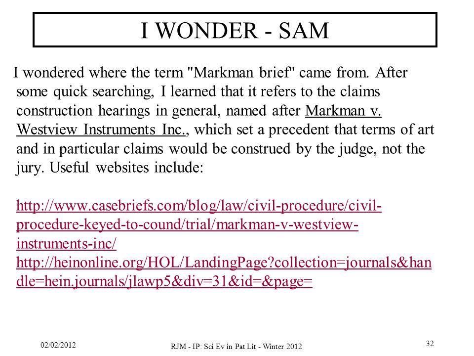 02/02/2012 RJM - IP: Sci Ev in Pat Lit - Winter 2012 32 I WONDER - SAM I wondered where the term Markman brief came from.