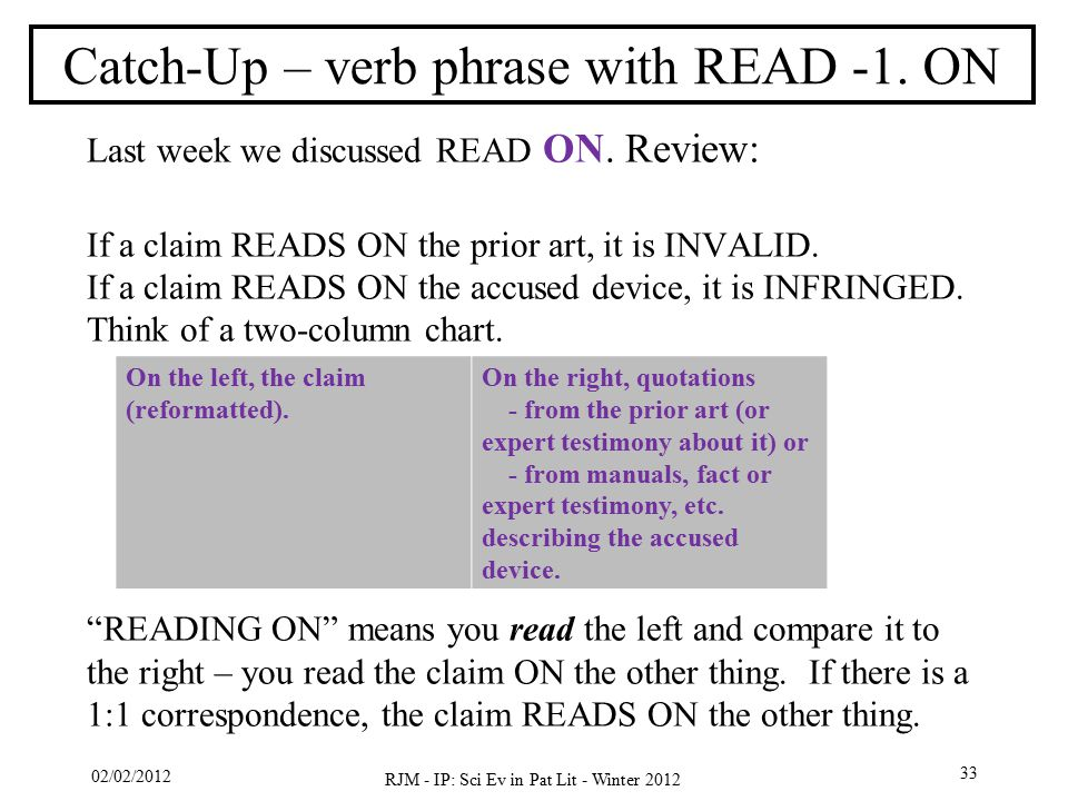 02/02/2012 RJM - IP: Sci Ev in Pat Lit - Winter 2012 33 Catch-Up – verb phrase with READ -1. ON Last week we discussed READ ON. Review: If a claim REA