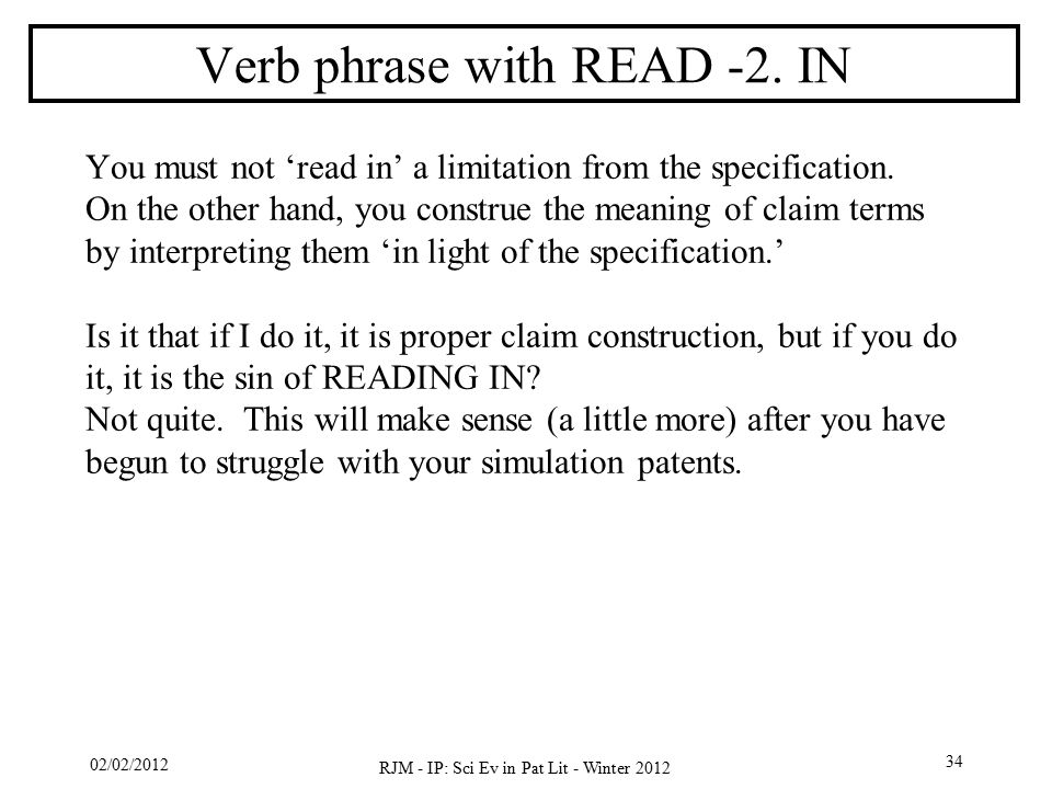 02/02/2012 RJM - IP: Sci Ev in Pat Lit - Winter 2012 34 Verb phrase with READ -2. IN You must not 'read in' a limitation from the specification. On th
