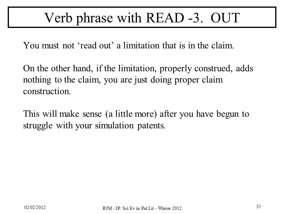 02/02/2012 RJM - IP: Sci Ev in Pat Lit - Winter 2012 35 Verb phrase with READ -3. OUT You must not 'read out' a limitation that is in the claim. On th