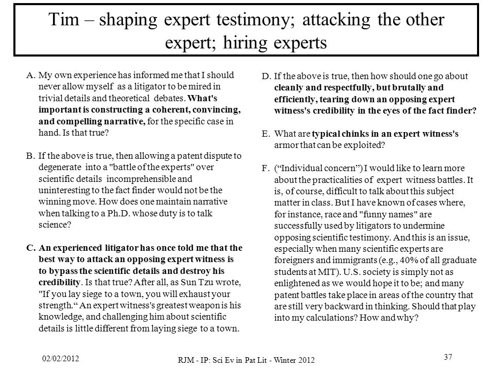 02/02/2012 RJM - IP: Sci Ev in Pat Lit - Winter 2012 37 Tim – shaping expert testimony; attacking the other expert; hiring experts A.My own experience
