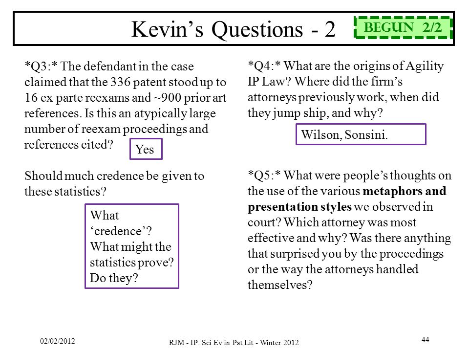 02/02/2012 RJM - IP: Sci Ev in Pat Lit - Winter 2012 44 Kevin's Questions - 2 *Q3:* The defendant in the case claimed that the 336 patent stood up to 16 ex parte reexams and ~900 prior art references.
