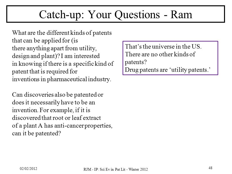 02/02/2012 RJM - IP: Sci Ev in Pat Lit - Winter 2012 48 Catch-up: Your Questions - Ram What are the different kinds of patents that can be applied for (is there anything apart from utility, design and plant).