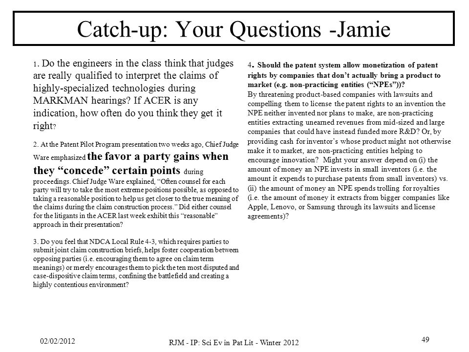 02/02/2012 RJM - IP: Sci Ev in Pat Lit - Winter 2012 49 Catch-up: Your Questions -Jamie 4. Should the patent system allow monetization of patent right